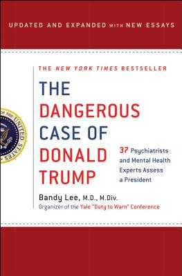 The Dangerous Case of Donald Trump: 37 Psychiatrists and Mental Health Experts Assess a President - Updated and Expanded with New Essays - Lee, Bandy X, and Lifton, Robert Jay (Contributions by), and Sheehy, Gail (Contributions by)