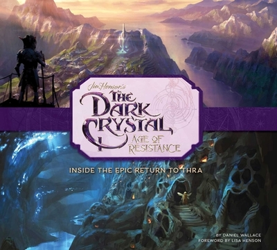 The Dark Crystal: Age of Resistance: Inside the Epic Return to Thra - Wallace, Daniel, and Henson, Lisa (Foreword by)