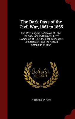 The Dark Days of the Civil War, 1861 to 1865: The West Virginia Campaign of 1861, the Antietam and Harper's Ferry Campaign of 1862, the East Tennessee Campaign of 1863, the Atlanta Campaign of 1864 - Fout, Frederick W
