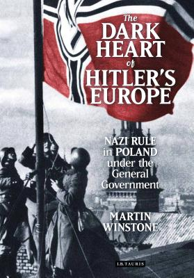 The Dark Heart of Hitler's Europe: Nazi Rule in Poland Under the General Government - Winstone, Martin