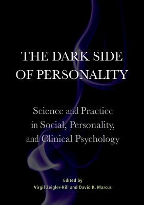 The Dark Side of Personality: Science and Practice in Social, Personality, and Clinical Psychology - Zeigler-Hill, Virgil (Editor), and Marcus, David K (Editor)