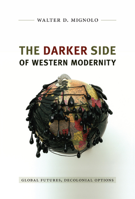 The Darker Side of Western Modernity: Global Futures, Decolonial Options - Mignolo, Walter D