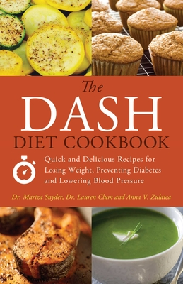 The Dash Diet Cookbook: Quick and Delicious Recipes for Losing Weight, Preventing Diabetes and Lowering Blood Pressure - Snyder, Mariza, Dr., M.D., and Clum, Lauren, Dr., M.D., and Zulaica, Anna V