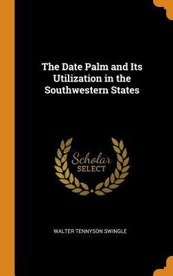The Date Palm and Its Utilization in the Southwestern States - Swingle, Walter Tennyson