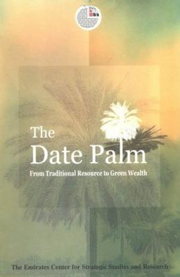 The Date Palm: From Traditional Resource to Green Wealth - Emirates Center for Strategic Studies and Research (Editor)