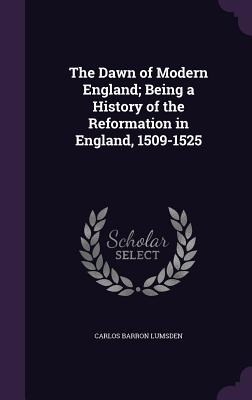 The Dawn of Modern England; Being a History of the Reformation in England, 1509-1525 - Lumsden, Carlos Barron