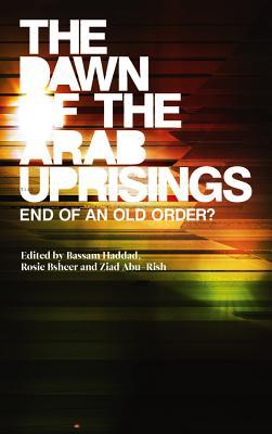 The Dawn of the Arab Uprisings: End of an Old Order? - Haddad, Bassam (Editor), and Bsheer, Rosie (Editor), and Abu-Rish, Ziad (Editor)