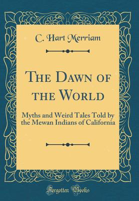 The Dawn of the World: Myths and Weird Tales Told by the Mewan Indians of California (Classic Reprint) - Merriam, C Hart