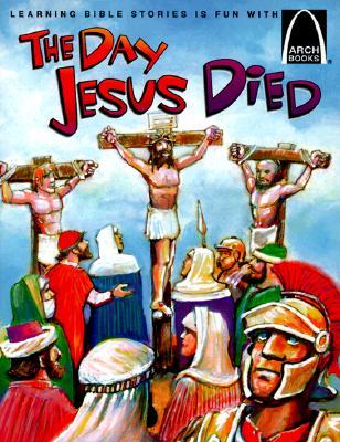 The Day Jesus Died: Matthew 26:47-27:66; Mark 14:43-15:47; Luke 22:47-23:56; And John 18:1-19:42 for Children - Davis, Bryan