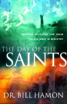 The Day of the Saints: Equiping Believers for Their Revolutionary Role in Ministry - Hamon, Bill, Dr.