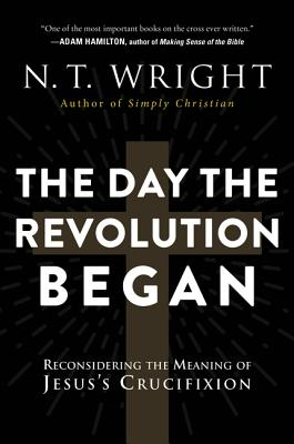 The Day the Revolution Began: Reconsidering the Meaning of Jesus's Crucifixion - Wright, N T