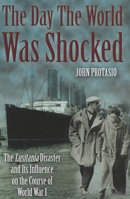 The Day the World Was Shocked: The Lusitania Disaster and Its Influence on the Course of World War I - Protasio, John