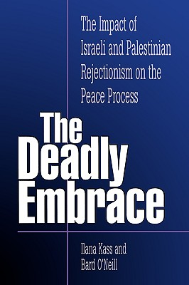 The Deadly Embrace: The Impact of Israeli and Palestinian Rejectionism on the Peace Process - Kass, Ilana
