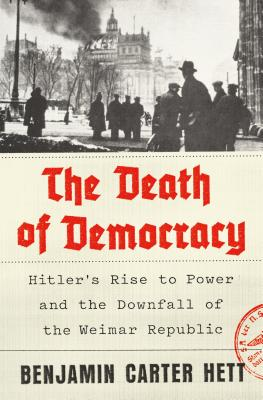 The Death of Democracy: Hitler's Rise to Power and the Downfall of the Weimar Republic - Hett, Benjamin Carter, Dr.