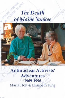 The Death of Maine Yankee: Antinuclear Activists' Adventures 1969-1996? - Maria, Holt