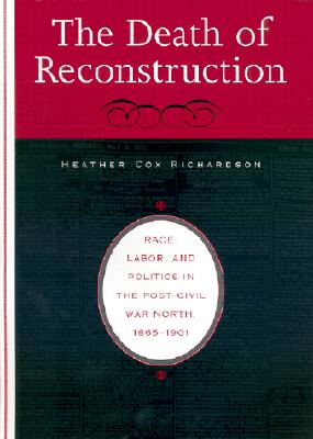 The Death of Reconstruction: Race, Labor, and Politics in the Post-Civil War North, 1865-1901 -