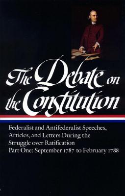 The Debate on the Constitution: Federalist and Antifederalist Speeches, Articles, and Letters During the Struggle Over Ratification Vol. 1 (Loa #62): September 1787-February 1788 - Various, and Bailyn, Bernard (Editor)