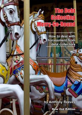 The Debt Collecting Merry-go-round: How to Deal With Harassment from Debt Collectors - Reeves, Anthony