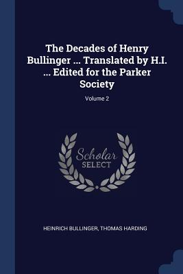 The Decades of Henry Bullinger ... Translated by H.I. ... Edited for the Parker Society; Volume 2 - Bullinger, Heinrich, and Harding, Thomas