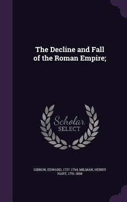 The Decline and Fall of the Roman Empire; - Gibbon, Edward, and Milman, Henry Hart