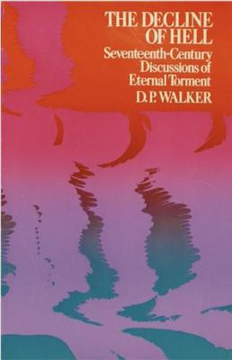 The Decline of Hell: Seventeenth-Century Discussions of Eternal Torment. - Walker, D. P.