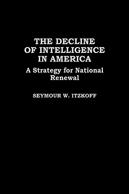 The Decline of Intelligence in America: A Strategy for National Renewal - Itzkoff, Seymour W