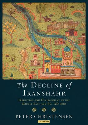 The Decline of Iranshahr: Irrigation and Environment in the Middle East, 500 B.C. - A.D. 1500 - Christensen, Peter