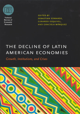 The Decline of Latin American Economies: Growth, Institutions, and Crises - Edwards, Sebastian (Editor), and Esquivel, Gerardo (Editor), and Marquez, Graciela (Editor)