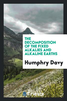 The Decomposition of the Fixed Alkalies and Alkaline Earths - Davy, Humphry, Sir
