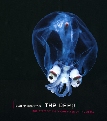 The Deep: The Extraordinary Creatures of the Abyss - Nouvian, Claire
