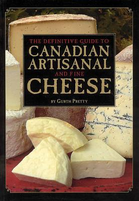 The Definitive Guide to Canadian Artisanal and Fine Cheese - Pretty, Gurth