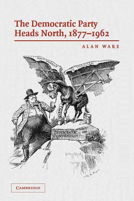 The Democratic Party Heads North, 1877-1962 - Ware, Alan
