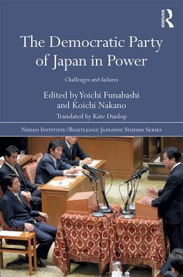 The Democratic Party of Japan in Power: Challenges and Failures - Nakano, Koichi (Editor), and Funabashi, Yoichi