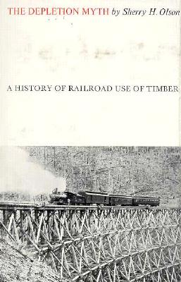 The Depletion Myth: A History of Railroad Use of Timber - Olson, Sherry H, Professor