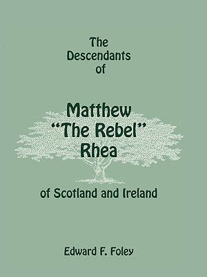 The Descendants of Matthew the Rebel Rhea of Scotland and Ireland - Foley, Edward F