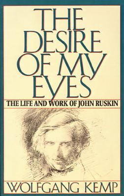 The Desire of My Eyes: The Life and Work of John Ruskin - Kemp, Wolfgang, and Van Heurck, Jan (Translated by), and Kemp, Wolfgang (Preface by)