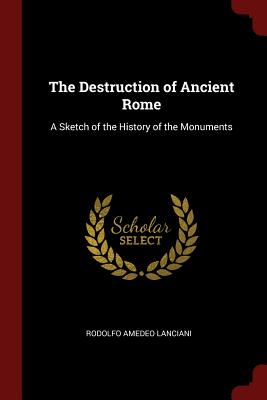 The Destruction of Ancient Rome: A Sketch of the History of the Monuments - Lanciani, Rodolfo Amedeo