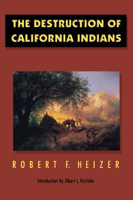 The Destruction of California Indians - Heizer, Robert F (Editor), and Hurtado, Albert L (Designer)