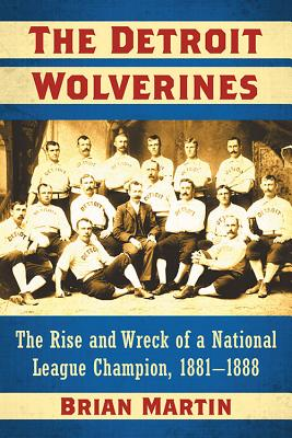 The Detroit Wolverines: The Rise and Wreck of a National League Champion, 1881-1888 - Martin, Brian