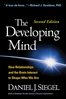 The Developing Mind: How Relationships and the Brain Interact to Shape Who We Are - Siegel, Daniel J, MD