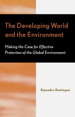 The Developing World and the Environment: Making the Case for Effective Protection of the Global Environment - Ramlogan, Rajendra