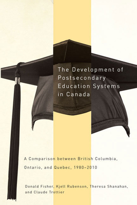 The Development of Postsecondary Education Systems in Canada: A Comparison Between British Columbia, Ontario, and Québec, 1980-2010 - Fisher, Donald, and Rubenson, Kjell, and Shanahan, Theresa