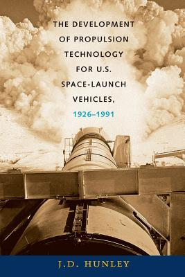 The Development of Propulsion Technology for U.S. Space-Launch Vehicles, 1926-1991 - Hunley, J D, Mr.