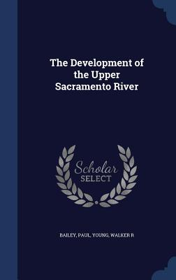 The Development of the Upper Sacramento River - Bailey, Paul, and Young, Walker R