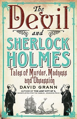 The Devil and Sherlock Holmes: Tales of Murder, Madness and Obsession - Grann, David