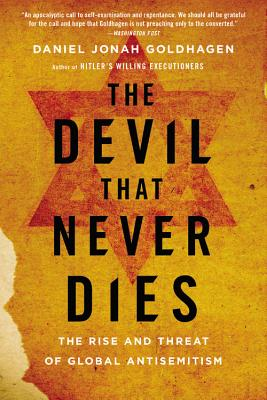 The Devil That Never Dies: The Rise and Threat of Global Antisemitism - Goldhagen, Daniel Jonah