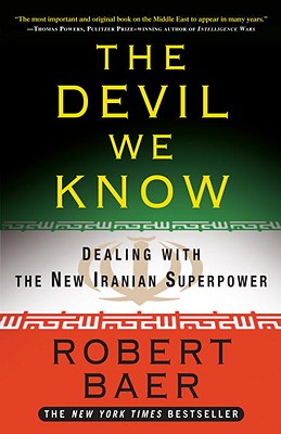 The Devil We Know: Dealing with the New Iranian Superpower - Baer, Robert