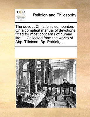 The Devout Christian's Companion. Or, a Compleat Manual of Devotions, Fitted for Most Concerns of Human Life: Collected from the Works of Abp. Tillotson, BP. Patrick, ... - Multiple Contributors