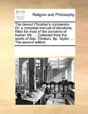 The Devout Christian's Companion. Or, a Compleat Manual of Devotions, Fitted for Most of the Concerns of Human Life: Collected from the Works of Abp. Tillotson, BP. Taylor, ... the Second Edition. - Multiple Contributors