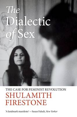 The Dialectic of Sex: The Case for Feminist Revolution - Firestone, Shulamith